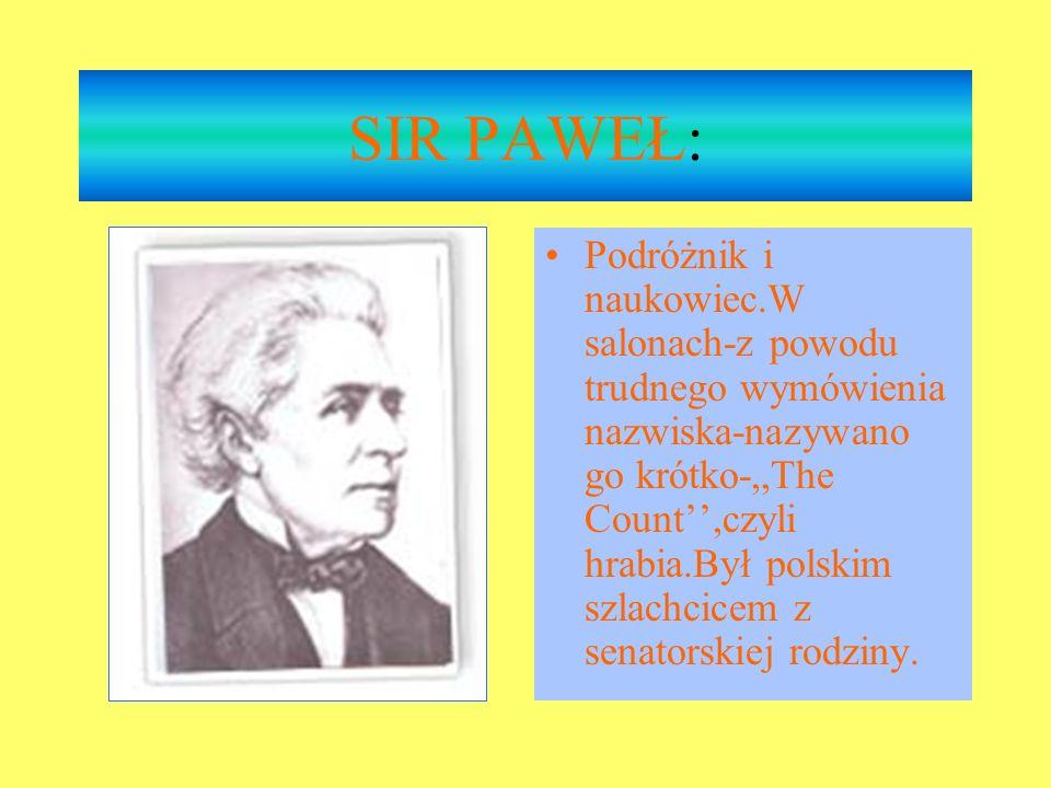 SIR PAWEŁ: Podróżnik i naukowiec.W salonach-z powodu trudnego wymówienia nazwiska-nazywano go krótko-,,The Count,czyli hrabia.Był polskim szlachcicem z senatorskiej rodziny.