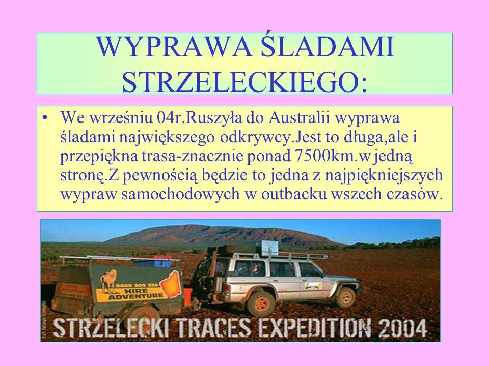 WYPRAWA ŚLADAMI STRZELECKIEGO: We wrześniu 04r.Ruszyła do Australii wyprawa śladami największego odkrywcy.Jest to długa,ale i przepiękna trasa-znacznie ponad 7500km.w jedną stronę.Z pewnością będzie to jedna z najpiękniejszych wypraw samochodowych w outbacku wszech czasów.
