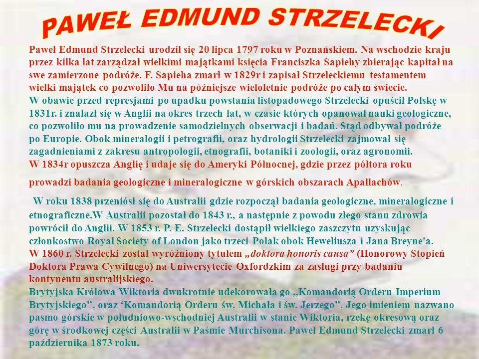 Paweł Edmund Strzelecki urodził się 20 lipca 1797 roku w Poznańskiem. Na wschodzie kraju przez kilka lat zarządzał wielkimi majątkami księcia Francisz