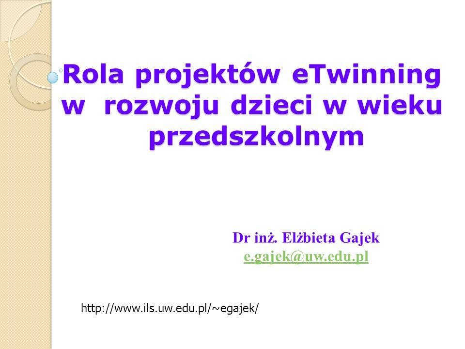 Dr inż. Elżbieta Gajek e.gajek@uw.edu.pl http://www.ils.uw.edu.pl/~egajek/ Rola projektów eTwinning w rozwoju dzieci w wieku przedszkolnym