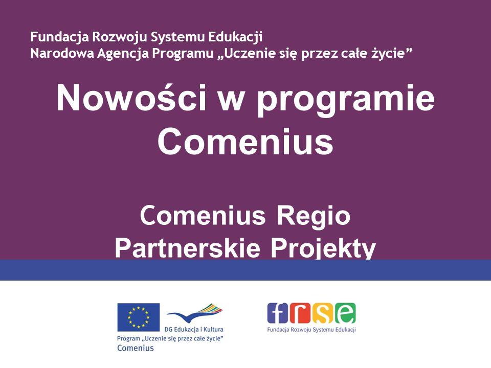 Nowości w programie Comenius C omenius Regio Partnerskie Projekty Fundacja Rozwoju Systemu Edukacji Narodowa Agencja Programu Uczenie się przez całe życie