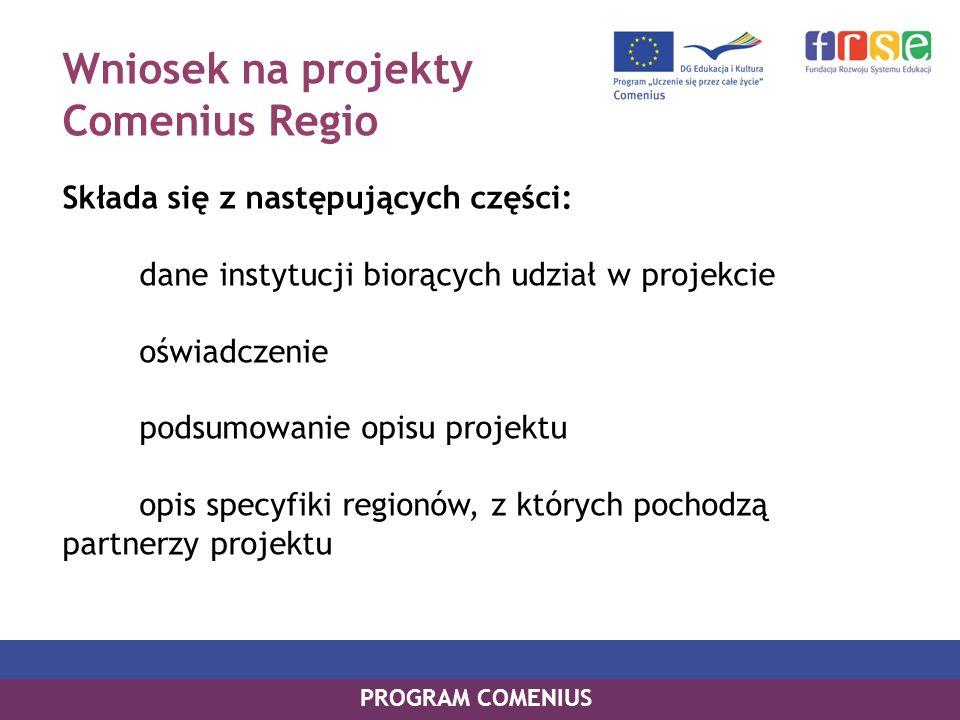 Wniosek na projekty Comenius Regio Składa się z następujących części: dane instytucji biorących udział w projekcie oświadczenie podsumowanie opisu projektu opis specyfiki regionów, z których pochodzą partnerzy projektu PROGRAM COMENIUS