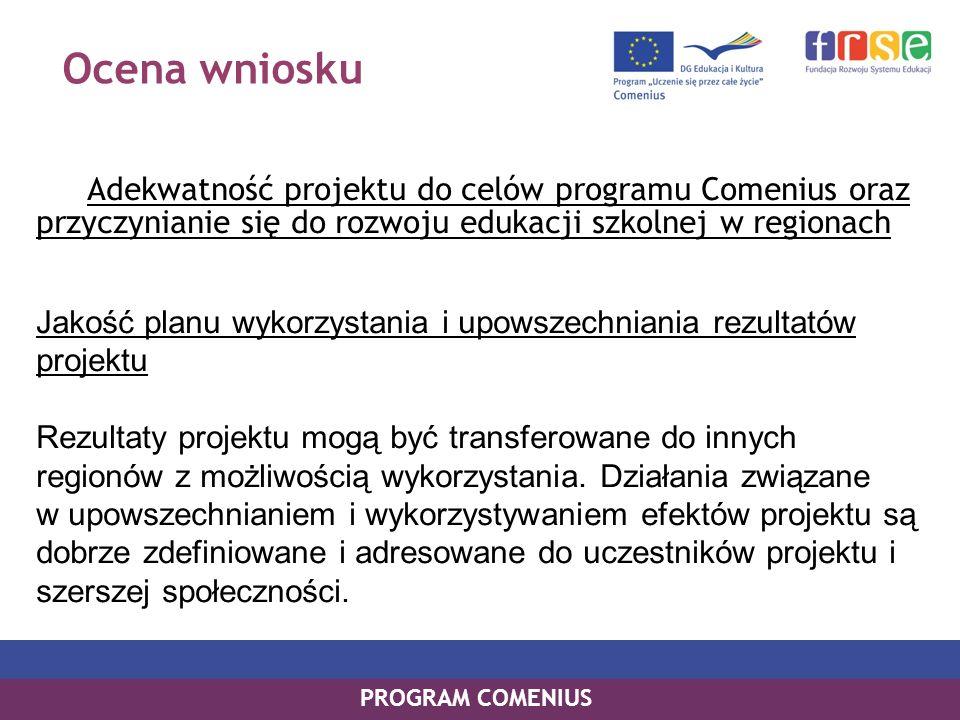 Ocena wniosku Adekwatność projektu do celów programu Comenius oraz przyczynianie się do rozwoju edukacji szkolnej w regionach Jakość planu wykorzystania i upowszechniania rezultatów projektu Rezultaty projektu mogą być transferowane do innych regionów z możliwością wykorzystania.
