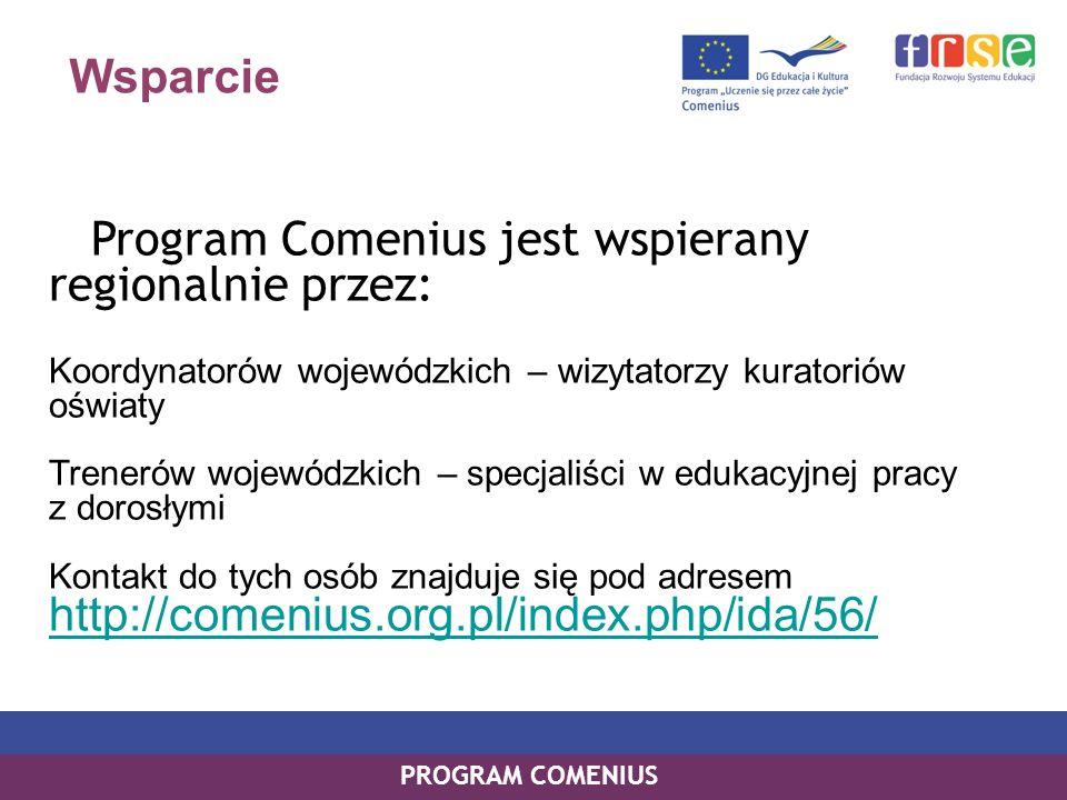 Wsparcie Program Comenius jest wspierany regionalnie przez: Koordynatorów wojewódzkich – wizytatorzy kuratoriów oświaty Trenerów wojewódzkich – specjaliści w edukacyjnej pracy z dorosłymi Kontakt do tych osób znajduje się pod adresem http://comenius.org.pl/index.php/ida/56/ http://comenius.org.pl/index.php/ida/56/ PROGRAM COMENIUS