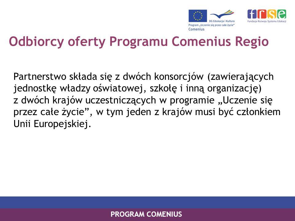 Odbiorcy oferty Programu Comenius Regio Partnerstwo składa się z dwóch konsorcjów (zawierających jednostkę władzy oświatowej, szkołę i inną organizację) z dwóch krajów uczestniczących w programie Uczenie się przez całe życie, w tym jeden z krajów musi być członkiem Unii Europejskiej.