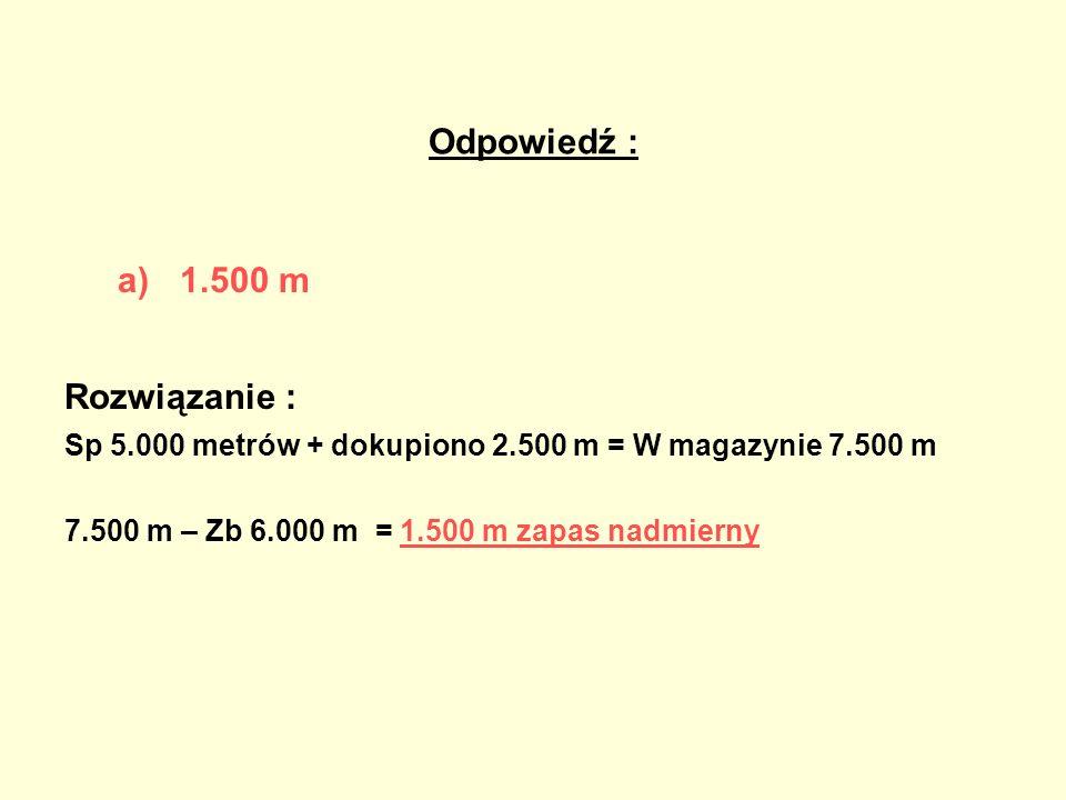 Odpowiedź : a)1.500 m Rozwiązanie : Sp 5.000 metrów + dokupiono 2.500 m = W magazynie 7.500 m 7.500 m – Zb 6.000 m = 1.500 m zapas nadmierny