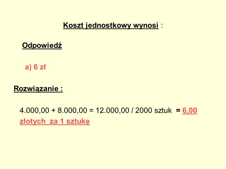 Koszt jednostkowy wynosi : Odpowiedź a) 6 zł Rozwiązanie : 4.000,00 + 8.000,00 = 12.000,00 / 2000 sztuk = 6,00 złotych za 1 sztukę