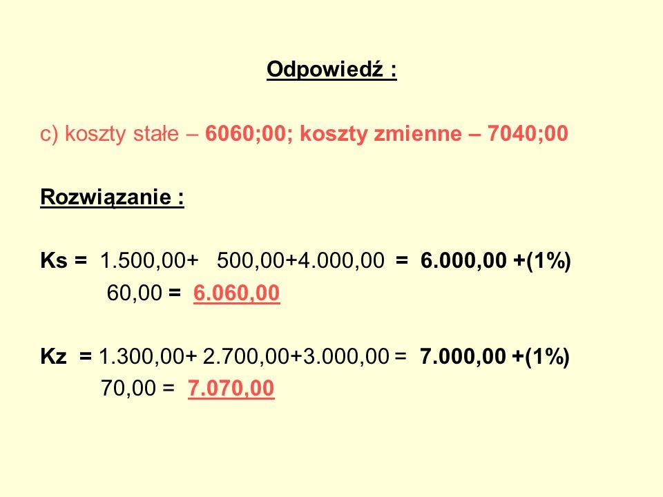 Odpowiedź : c)koszty stałe – 6060;00; koszty zmienne – 7040;00 Rozwiązanie : Ks = 1.500,00+ 500,00+4.000,00 = 6.000,00 +(1%) 60,00 = 6.060,00 Kz = 1.3