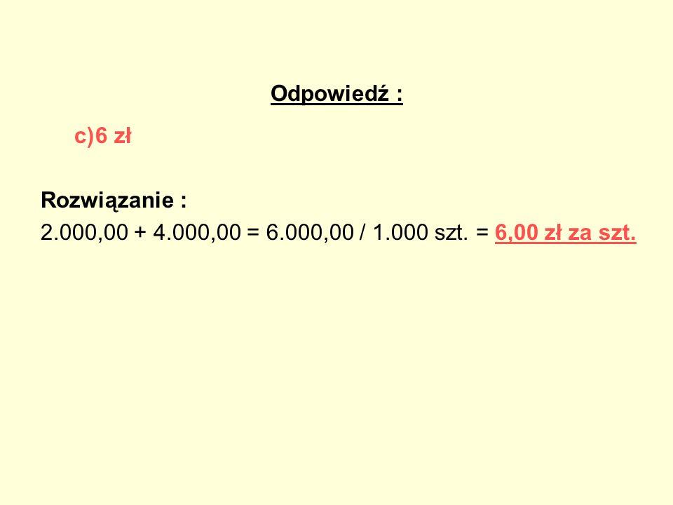 Odpowiedź : c)6 zł Rozwiązanie : 2.000,00 + 4.000,00 = 6.000,00 / 1.000 szt. = 6,00 zł za szt.