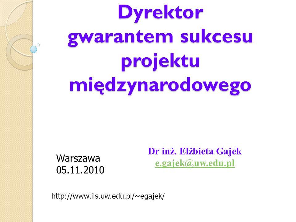 Dr inż. Elżbieta Gajek e.gajek@uw.edu.pl http://www.ils.uw.edu.pl/~egajek/ Dyrektor gwarantem sukcesu projektu międzynarodowego Warszawa 05.11.2010