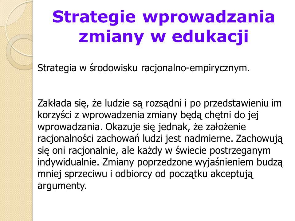 Strategie wprowadzania zmiany w edukacji Strategia w środowisku racjonalno-empirycznym. Zakłada się, że ludzie są rozsądni i po przedstawieniu im korz