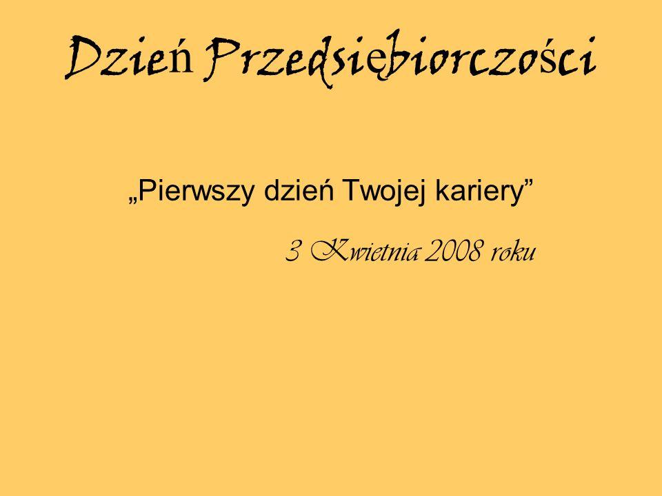 Dzie ń Przedsi ę biorczo ś ci Pierwszy dzień Twojej kariery 3 Kwietnia 2008 roku