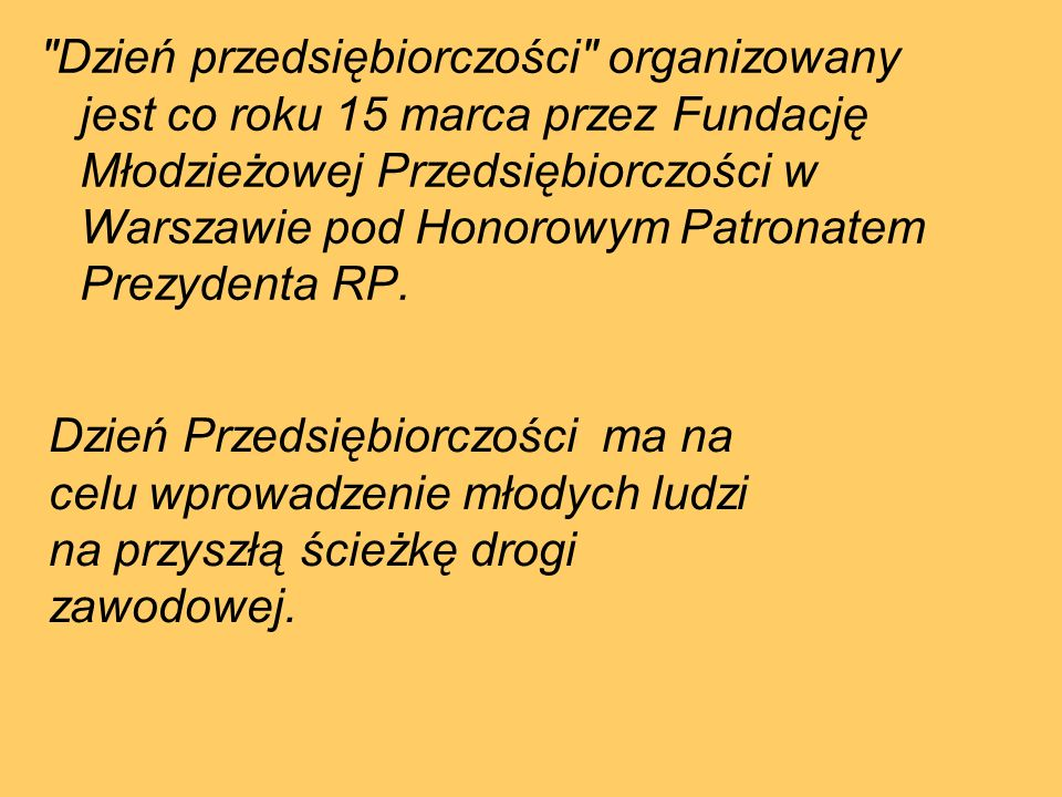 Dzień przedsiębiorczości organizowany jest co roku 15 marca przez Fundację Młodzieżowej Przedsiębiorczości w Warszawie pod Honorowym Patronatem Prezydenta RP.
