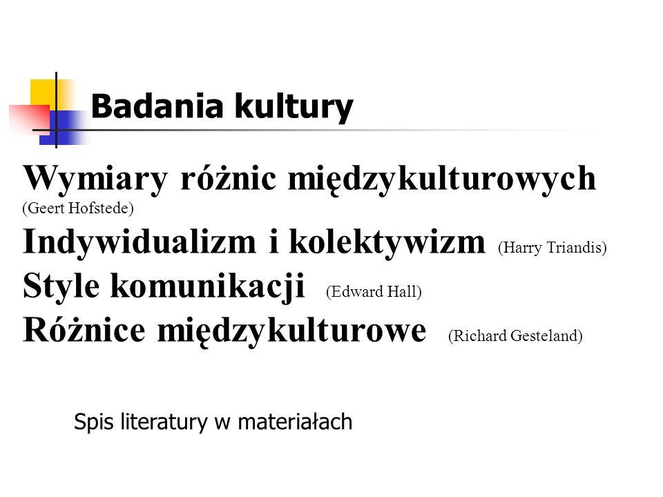 Badania kultury Wymiary różnic międzykulturowych (Geert Hofstede) Indywidualizm i kolektywizm (Harry Triandis) Style komunikacji (Edward Hall) Różnice