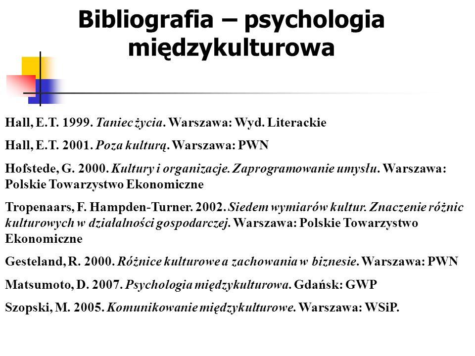 Bibliografia – psychologia międzykulturowa Hall, E.T. 1999. Taniec życia. Warszawa: Wyd. Literackie Hall, E.T. 2001. Poza kulturą. Warszawa: PWN Hofst