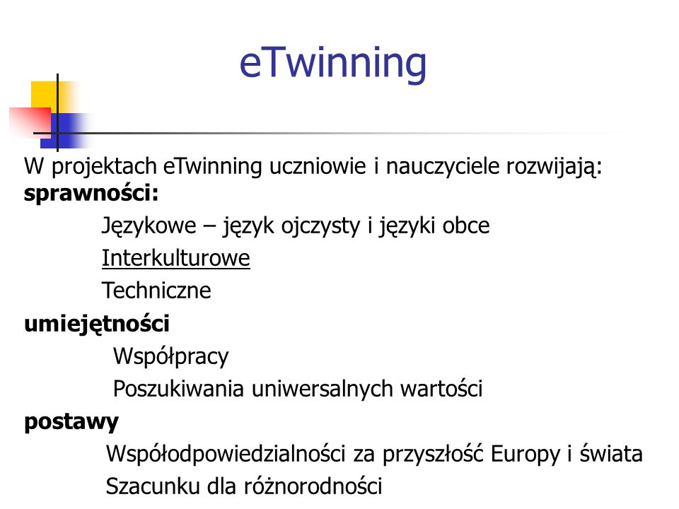 eTwinning W projektach eTwinning uczniowie i nauczyciele rozwijają: sprawności: Językowe – język ojczysty i języki obce Interkulturowe Techniczne umie