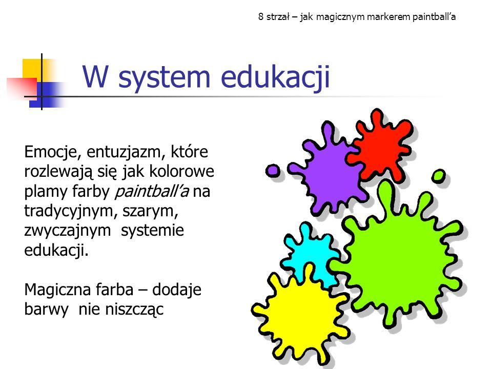 W system edukacji Emocje, entuzjazm, które rozlewają się jak kolorowe plamy farby paintballa na tradycyjnym, szarym, zwyczajnym systemie edukacji.