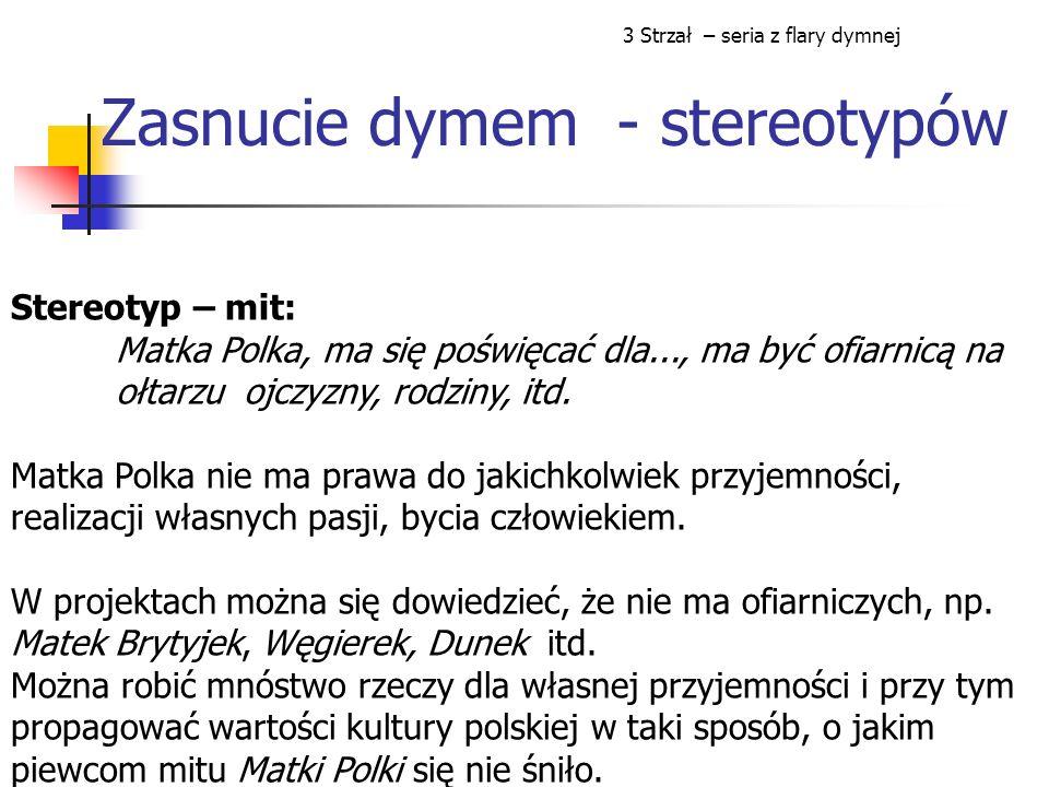 Zasnucie dymem - stereotypów Stereotyp – mit: Matka Polka, ma się poświęcać dla..., ma być ofiarnicą na ołtarzu ojczyzny, rodziny, itd.