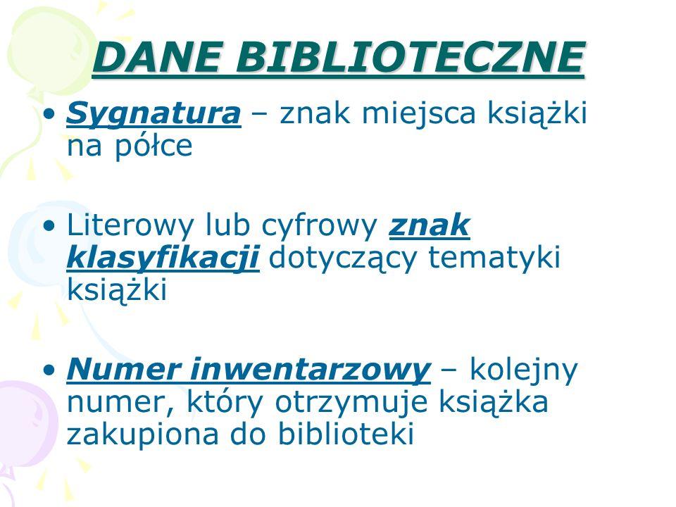 DANE BIBLIOTECZNE Sygnatura – znak miejsca książki na półce Literowy lub cyfrowy znak klasyfikacji dotyczący tematyki książki Numer inwentarzowy – kol