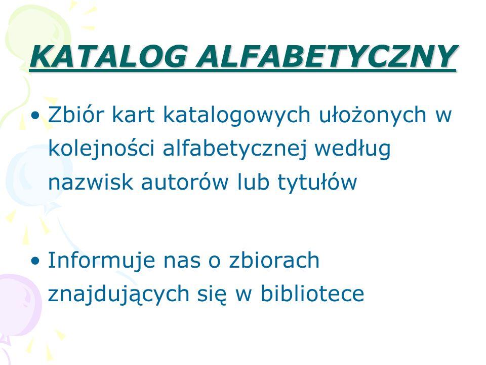 KATALOG ALFABETYCZNY Zbiór kart katalogowych ułożonych w kolejności alfabetycznej według nazwisk autorów lub tytułów Informuje nas o zbiorach znajdują