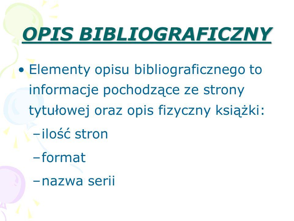 OPIS BIBLIOGRAFICZNY Elementy opisu bibliograficznego to informacje pochodzące ze strony tytułowej oraz opis fizyczny książki: –ilość stron –format –n