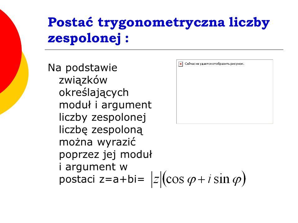 Postać trygonometryczna liczby zespolonej : Na podstawie związków określających moduł i argument liczby zespolonej liczbę zespoloną można wyrazić poprzez jej moduł i argument w postaci z=a+bi=
