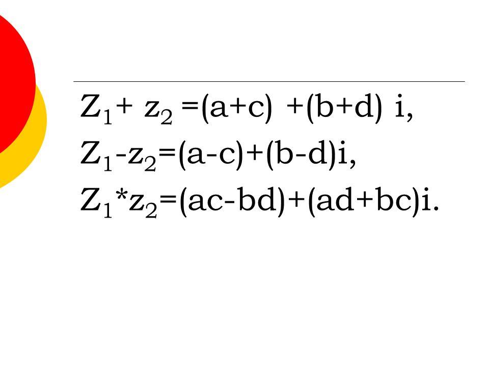 Z 1 + z 2 =(a+c) +(b+d) i, Z 1 -z 2 =(a-c)+(b-d)i, Z 1 *z 2 =(ac-bd)+(ad+bc)i.