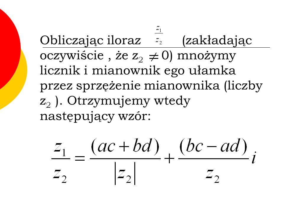 Obliczając iloraz(zakładając oczywiście, że z 2 0) mnożymy licznik i mianownik ego ułamka przez sprzężenie mianownika (liczby z 2 ).