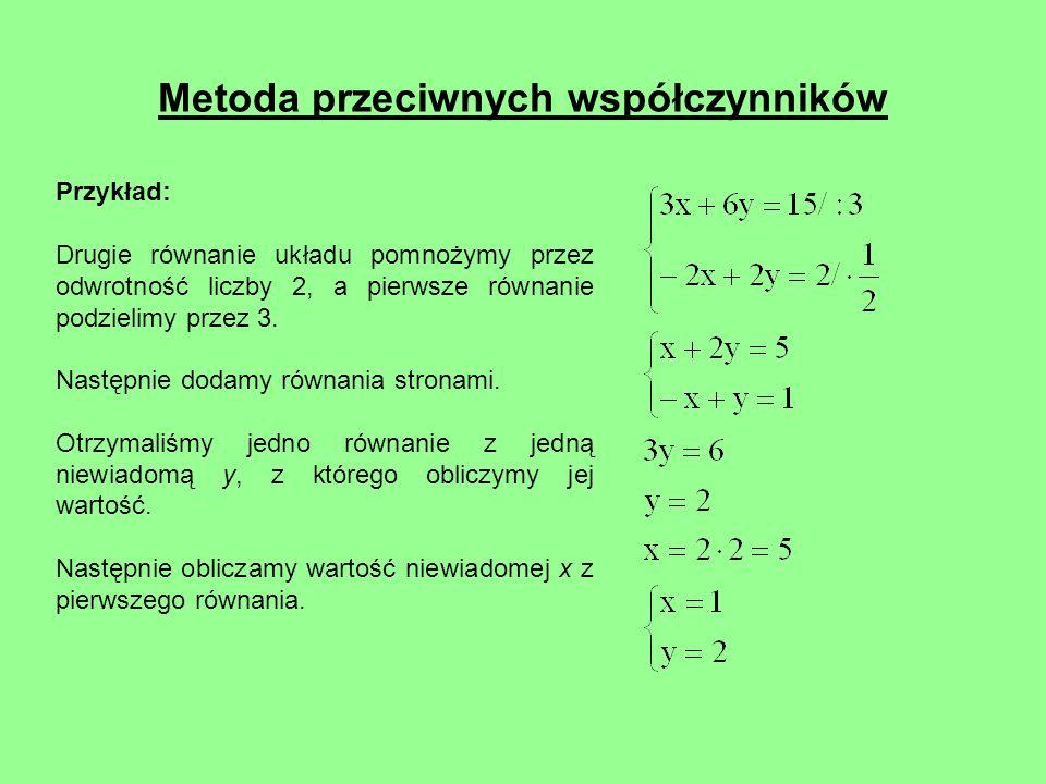 Metoda przeciwnych współczynników Przykład: Drugie równanie układu pomnożymy przez odwrotność liczby 2, a pierwsze równanie podzielimy przez 3. Następ