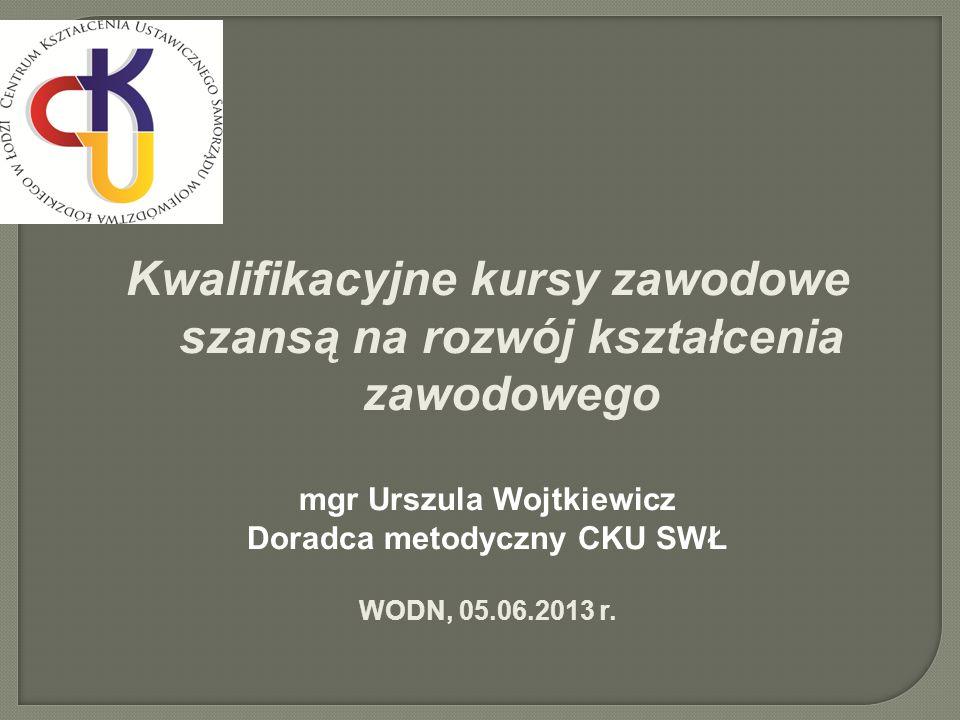 Kwalifikacyjne kursy zawodowe szansą na rozwój kształcenia zawodowego mgr Urszula Wojtkiewicz Doradca metodyczny CKU SWŁ WODN, 05.06.2013 r.