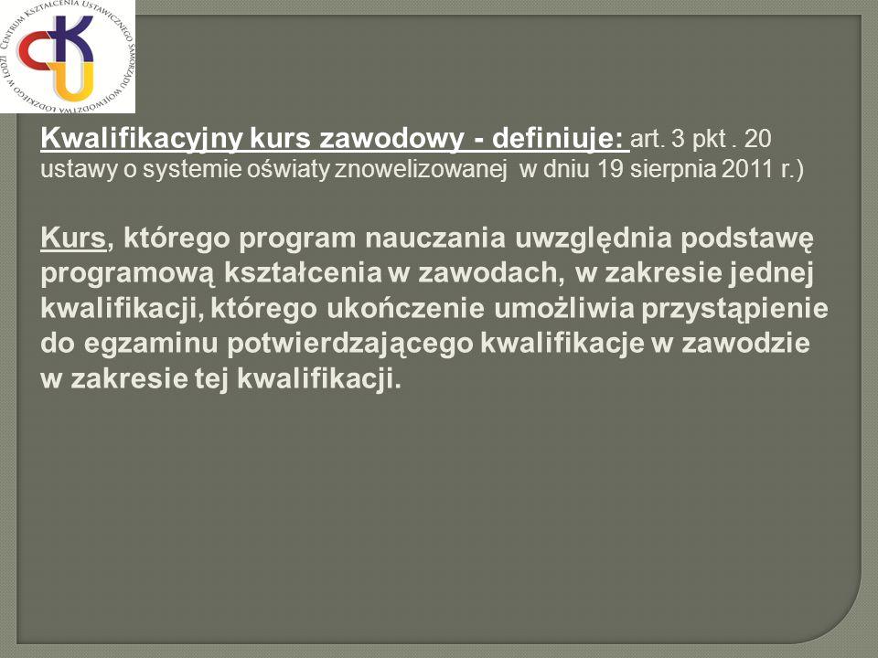 Kwalifikacyjny kurs zawodowy - definiuje: art. 3 pkt. 20 ustawy o systemie oświaty znowelizowanej w dniu 19 sierpnia 2011 r.) Kurs, którego program na