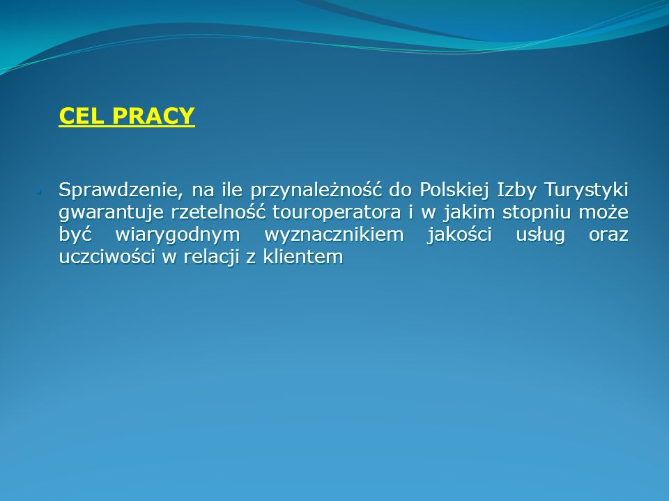 CEL PRACY Sprawdzenie, na ile przynależność do Polskiej Izby Turystyki gwarantuje rzetelność touroperatora i w jakim stopniu może być wiarygodnym wyzn
