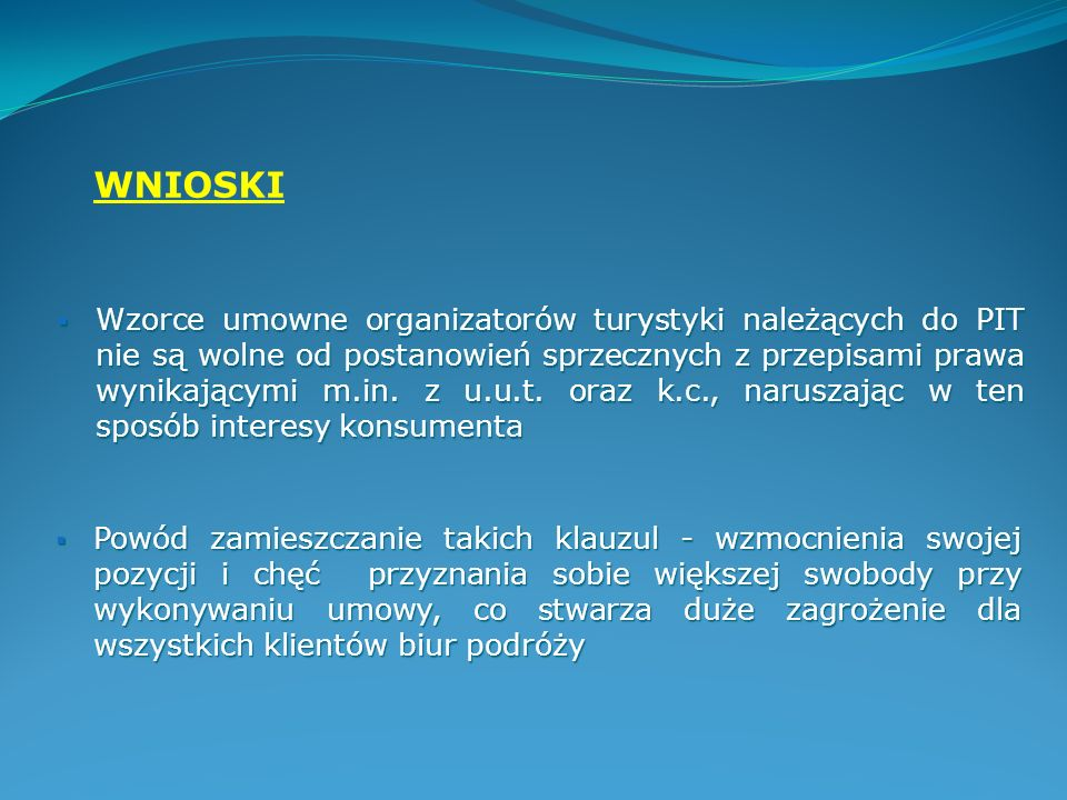 Przynależność do PIT - odpłatna forma zdobywania przewagi nad konkurencją, zamiast gwarancji należytego wywiązywania się przedsiębiorcy turystycznego z umowy Przynależność do PIT - odpłatna forma zdobywania przewagi nad konkurencją, zamiast gwarancji należytego wywiązywania się przedsiębiorcy turystycznego z umowy W pracy wykazano, że pomimo swojej przynależności do Polskiej Izby Turystyki, jej członkowie wcale nie mogą być wolni od zarzutu nieuczciwości w stosunku do swoich klientów W pracy wykazano, że pomimo swojej przynależności do Polskiej Izby Turystyki, jej członkowie wcale nie mogą być wolni od zarzutu nieuczciwości w stosunku do swoich klientów PODSUMOWANIE