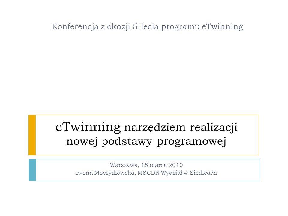 eTwinning narzędziem realizacji nowej podstawy programowej Warszawa, 18 marca 2010 Iwona Moczydłowska, MSCDN Wydział w Siedlcach Konferencja z okazji 5-lecia programu eTwinning