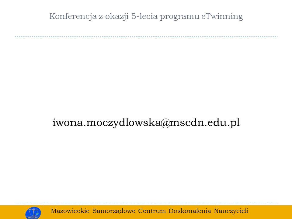 Mazowieckie Samorządowe Centrum Doskonalenia Nauczycieli Konferencja z okazji 5-lecia programu eTwinning iwona.moczydlowska@mscdn.edu.pl