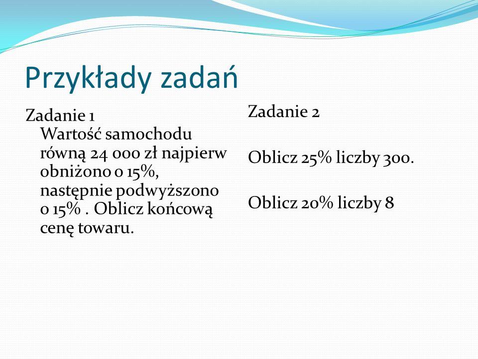 Przykłady zadań Zadanie 1 Wartość samochodu równą 24 000 zł najpierw obniżono o 15%, następnie podwyższono o 15%.