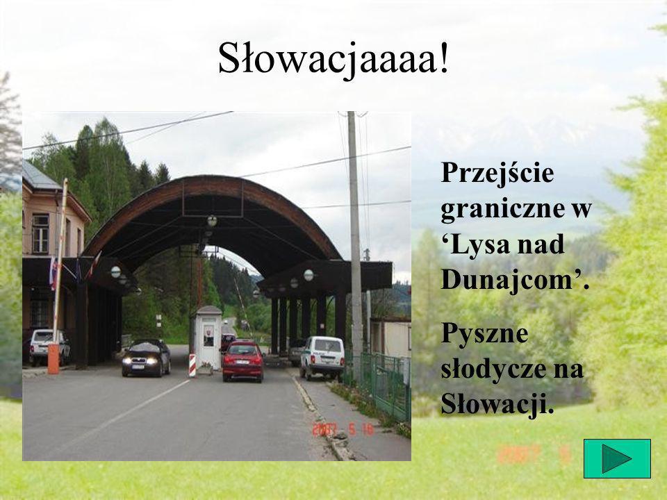 Słowacjaaaa! Przejście graniczne w Lysa nad Dunajcom. Pyszne słodycze na Słowacji.