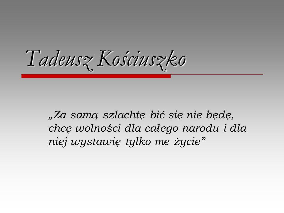 Tadeusz Kościuszko Za samą szlachtę bić się nie będę, chcę wolności dla całego narodu i dla niej wystawię tylko me życie