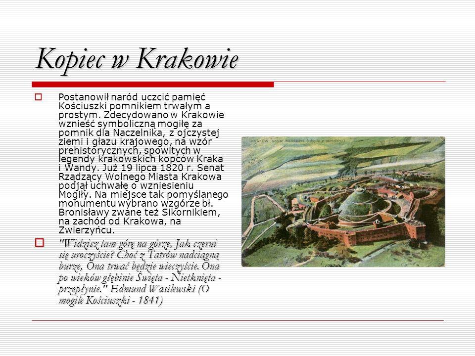 Kopiec w Krakowie Postanowił naród uczcić pamięć Kościuszki pomnikiem trwałym a prostym. Zdecydowano w Krakowie wznieść symboliczną mogiłę za pomnik d
