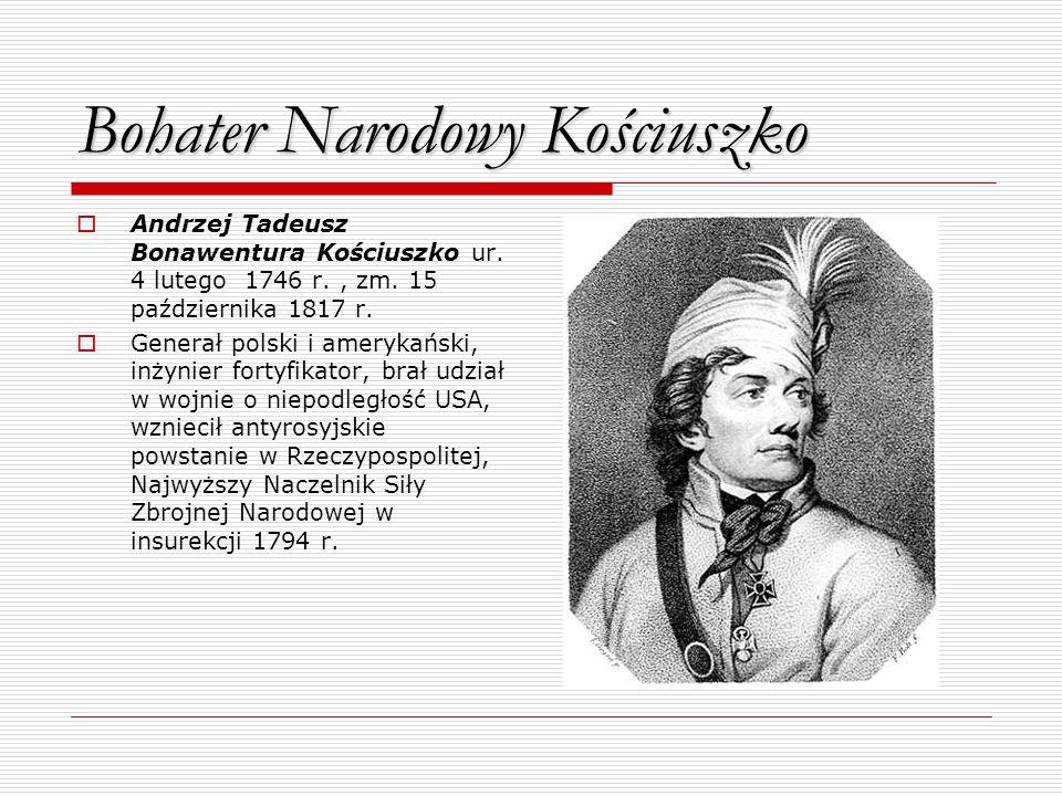 Bohater Narodowy Kościuszko Andrzej Tadeusz Bonawentura Kościuszko ur. 4 lutego 1746 r., zm. 15 października 1817 r. Generał polski i amerykański, inż