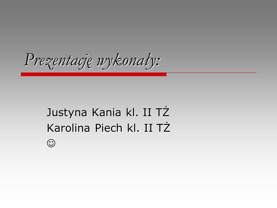 Prezentację wykonały: Justyna Kania kl. II TŻ Karolina Piech kl. II TŻ