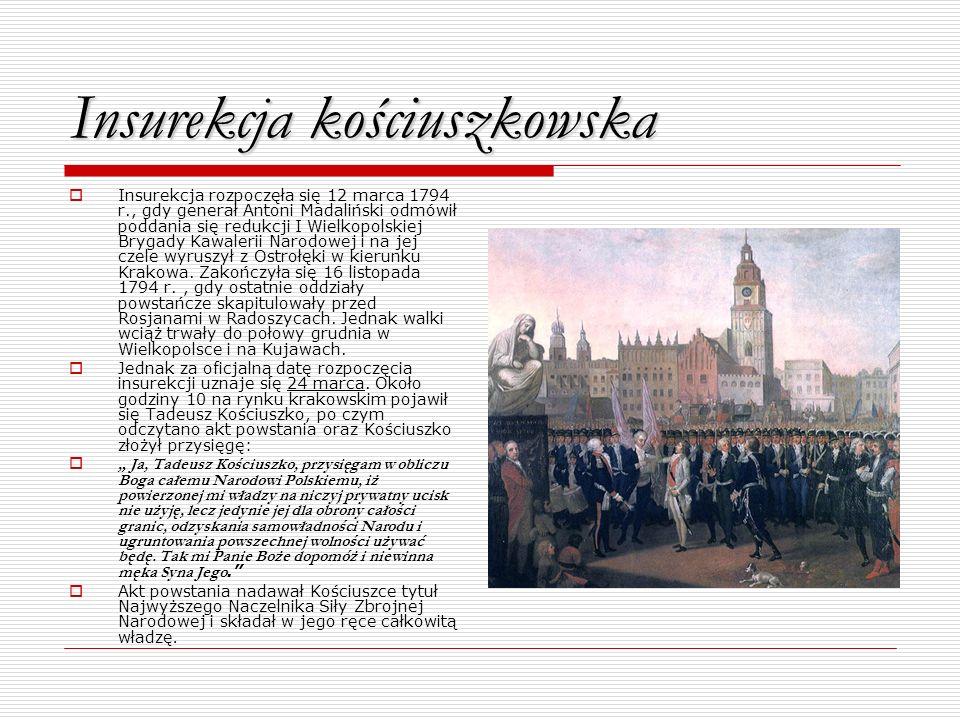 Insurekcja kościuszkowska Insurekcja rozpoczęła się 12 marca 1794 r., gdy generał Antoni Madaliński odmówił poddania się redukcji I Wielkopolskiej Bry
