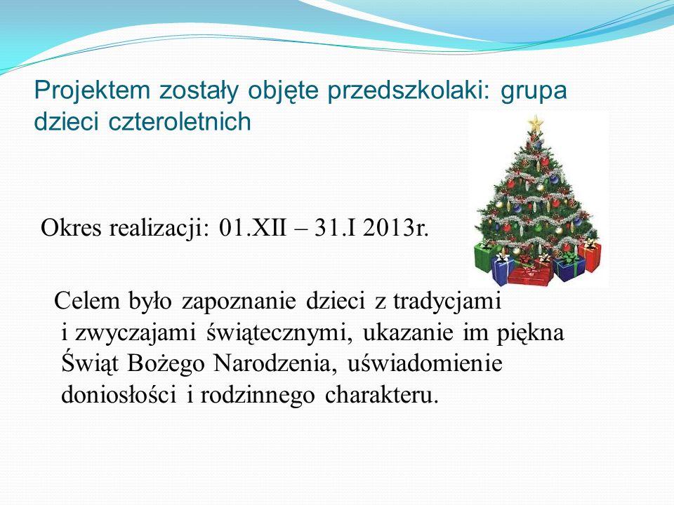 Projektem zostały objęte przedszkolaki: grupa dzieci czteroletnich Okres realizacji: 01.XII – 31.I 2013r. Celem było zapoznanie dzieci z tradycjami i