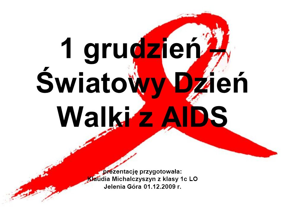 1 grudzień – Światowy Dzień Walki z AIDS prezentację przygotowała: Klaudia Michalczyszyn z klasy 1c LO Jelenia Góra 01.12.2009 r.
