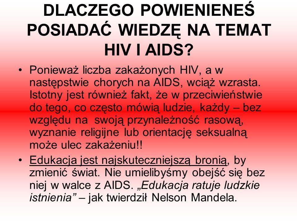 DLACZEGO POWIENIENEŚ POSIADAĆ WIEDZĘ NA TEMAT HIV I AIDS? Ponieważ liczba zakażonych HIV, a w następstwie chorych na AIDS, wciąż wzrasta. Istotny jest