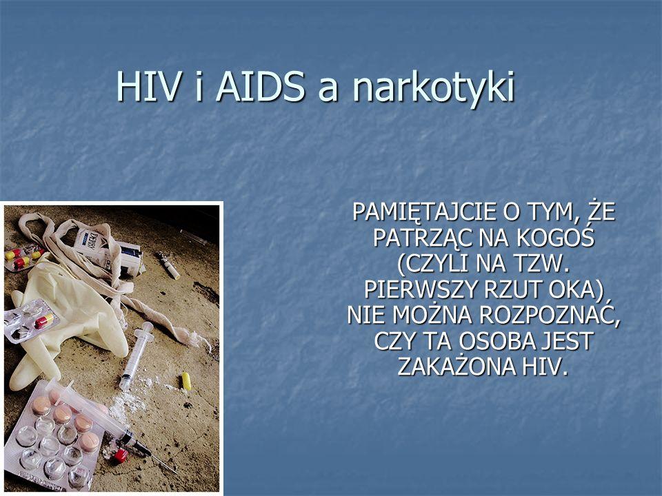 HIV i AIDS a narkotyki PAMIĘTAJCIE O TYM, ŻE PATRZĄC NA KOGOŚ (CZYLI NA TZW. PIERWSZY RZUT OKA) NIE MOŻNA ROZPOZNAĆ, CZY TA OSOBA JEST ZAKAŻONA HIV.