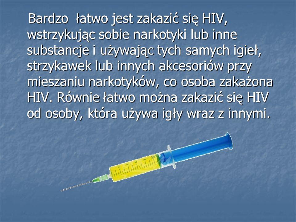 Bardzo łatwo jest zakazić się HIV, wstrzykując sobie narkotyki lub inne substancje i używając tych samych igieł, strzykawek lub innych akcesoriów przy