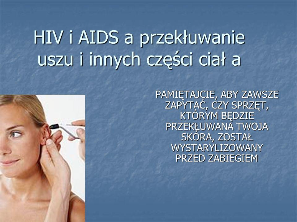 HIV i AIDS a przekłuwanie uszu i innych części ciał a PAMIĘTAJCIE, ABY ZAWSZE ZAPYTAĆ, CZY SPRZĘT, KTÓRYM BĘDZIE PRZEKŁUWANA TWOJA SKÓRA, ZOSTAŁ WYSTA