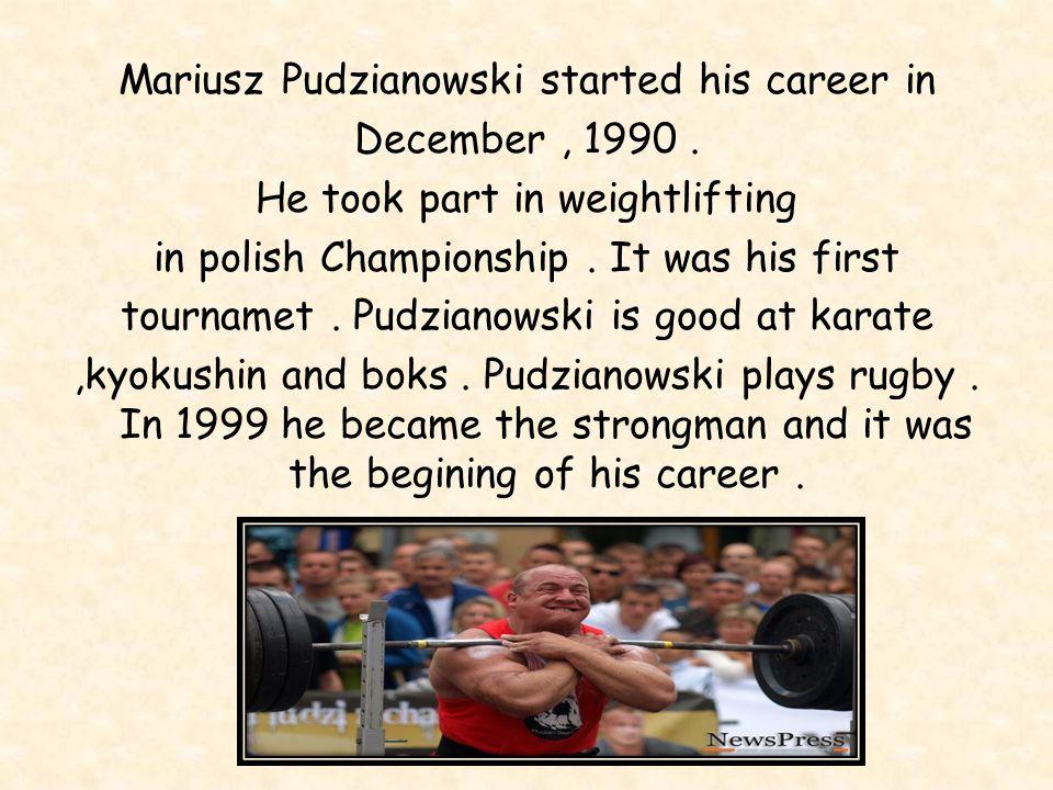 Mariusz Pudzianowski started his career in December, 1990.