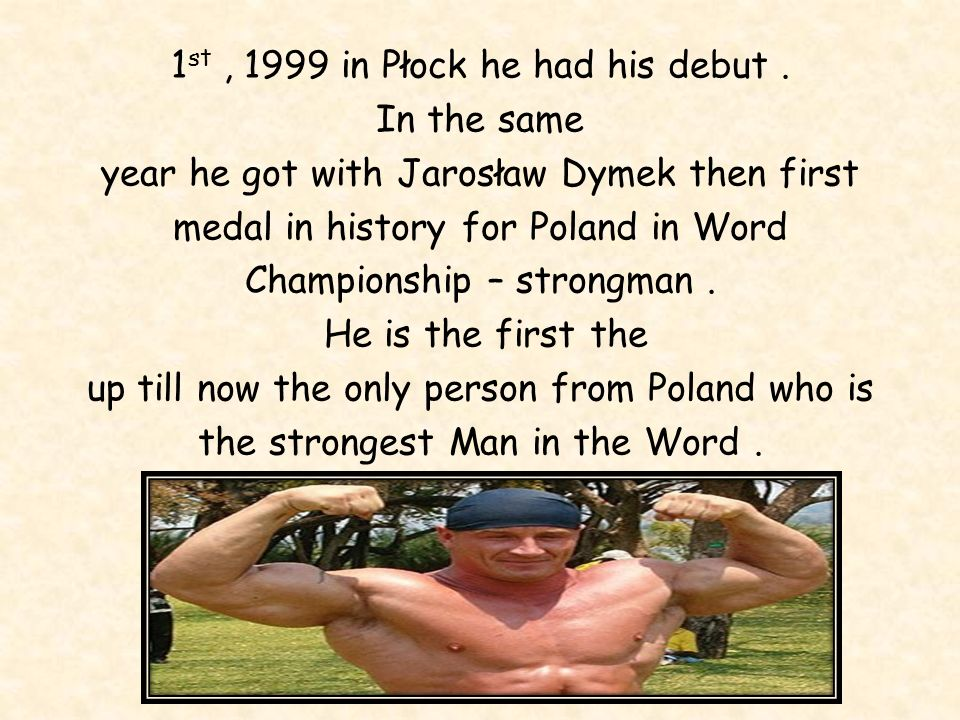 Mariusz Pudzianowski started his career in December, 1990. He took part in weightlifting in polish Championship. It was his first tournamet. Pudzianow